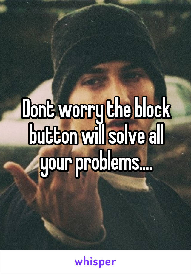 Dont worry the block button will solve all your problems....