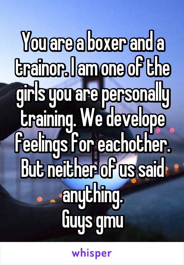 You are a boxer and a trainor. I am one of the girls you are personally training. We develope feelings for eachother. But neither of us said anything. Guys gmu