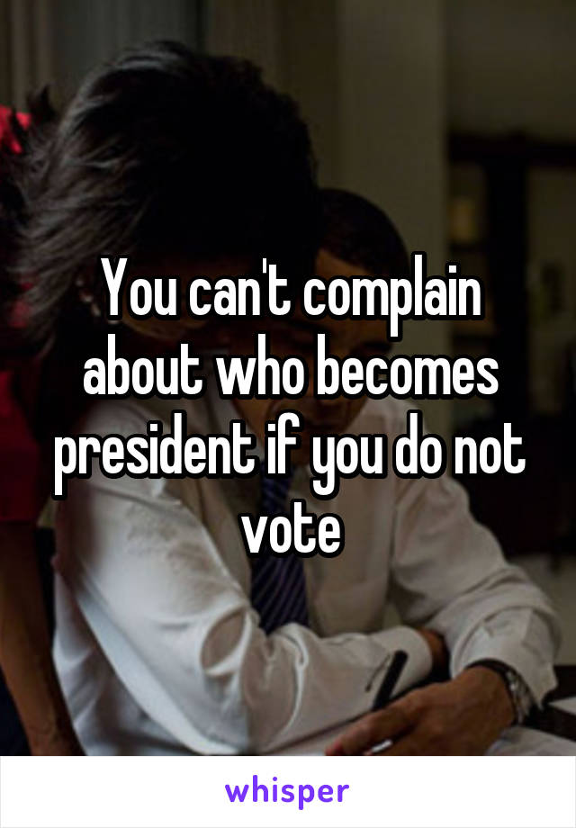 You can't complain about who becomes president if you do not vote