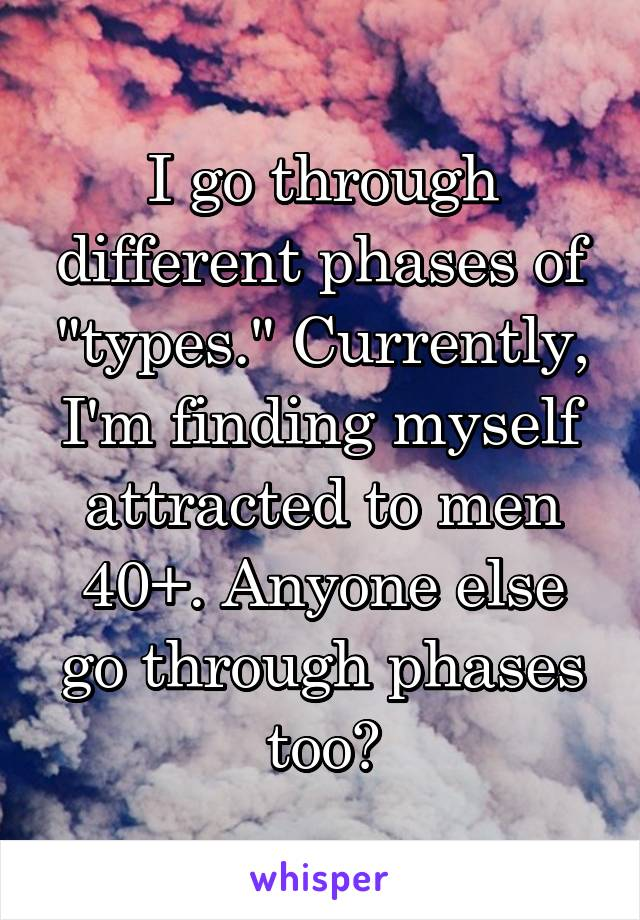 "I go through different phases of ""types."" Currently, I'm finding myself attracted to men 40+. Anyone else go through phases too?"