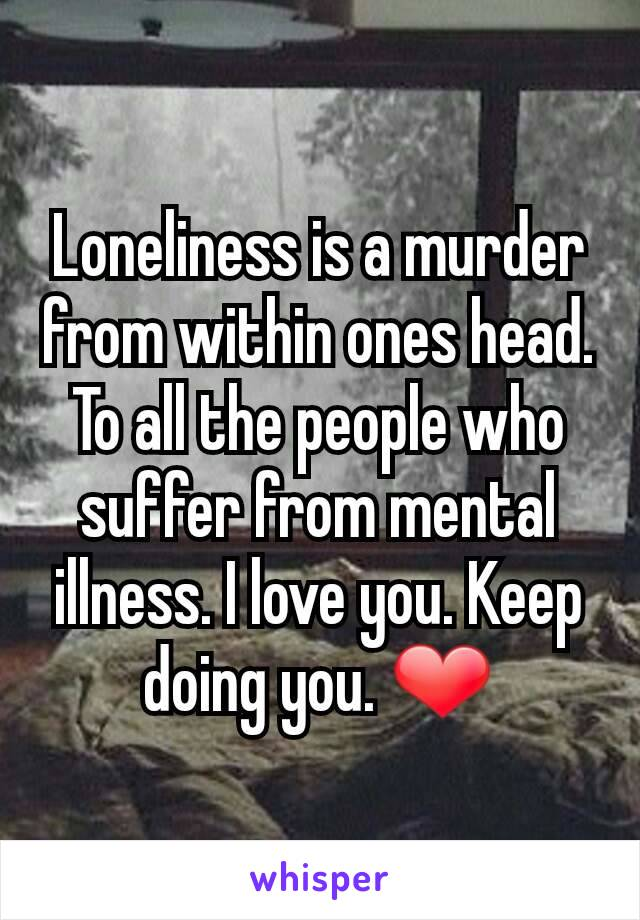 Loneliness is a murder from within ones head. To all the people who suffer from mental illness. I love you. Keep doing you. ❤