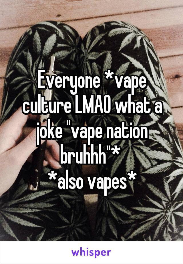 "Everyone *vape culture LMAO what a joke ""vape nation bruhhh""*  *also vapes*"