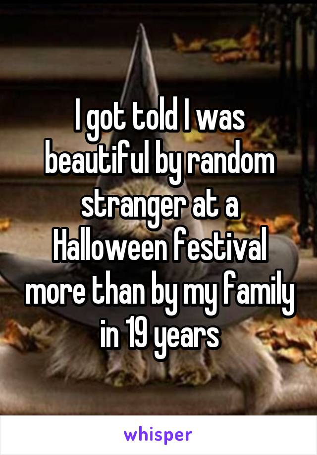 I got told I was beautiful by random stranger at a Halloween festival more than by my family in 19 years