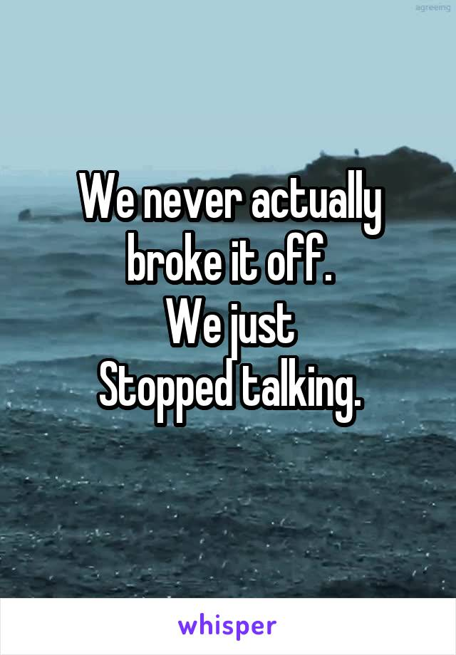 We never actually broke it off. We just Stopped talking.