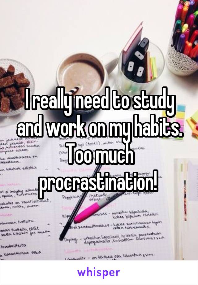 I really need to study and work on my habits. Too much procrastination!
