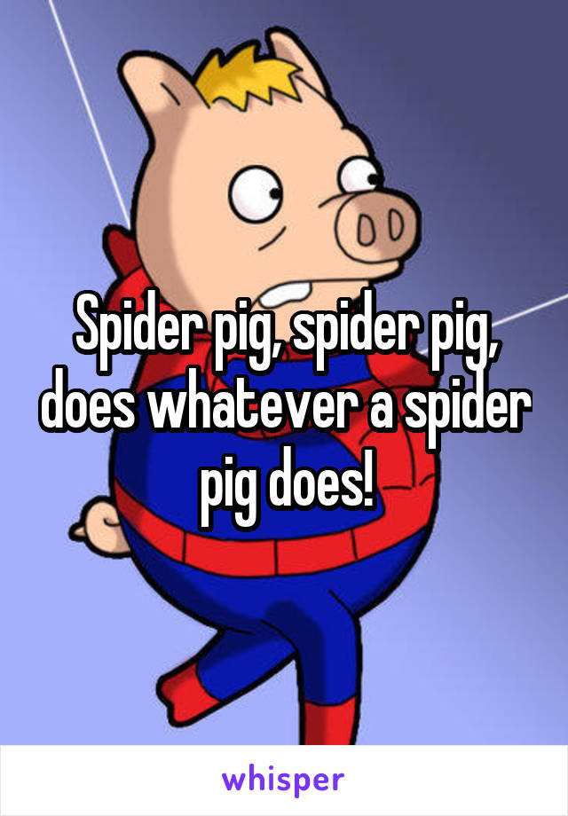 Spider pig, spider pig, does whatever a spider pig does!