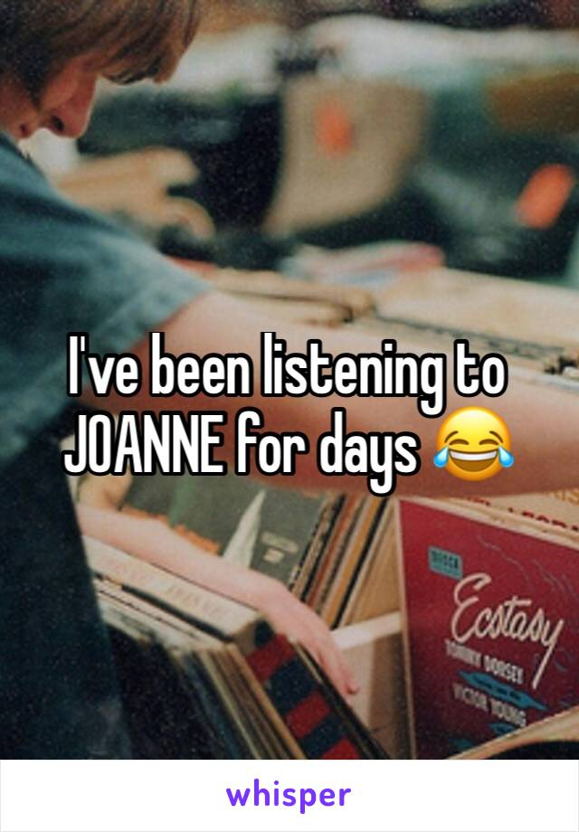 I've been listening to JOANNE for days 😂
