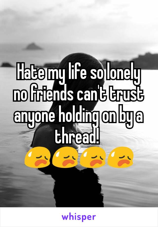 Hate my life so lonely no friends can't trust anyone holding on by a thread!  😥😥😥😥