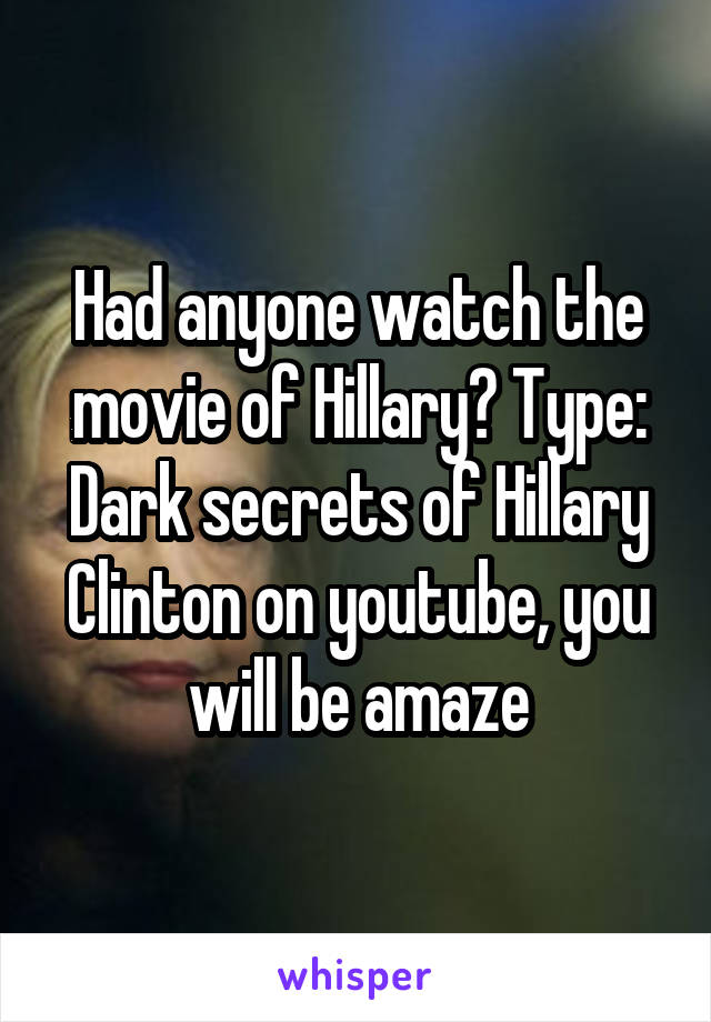 Had anyone watch the movie of Hillary? Type: Dark secrets of Hillary Clinton on youtube, you will be amaze