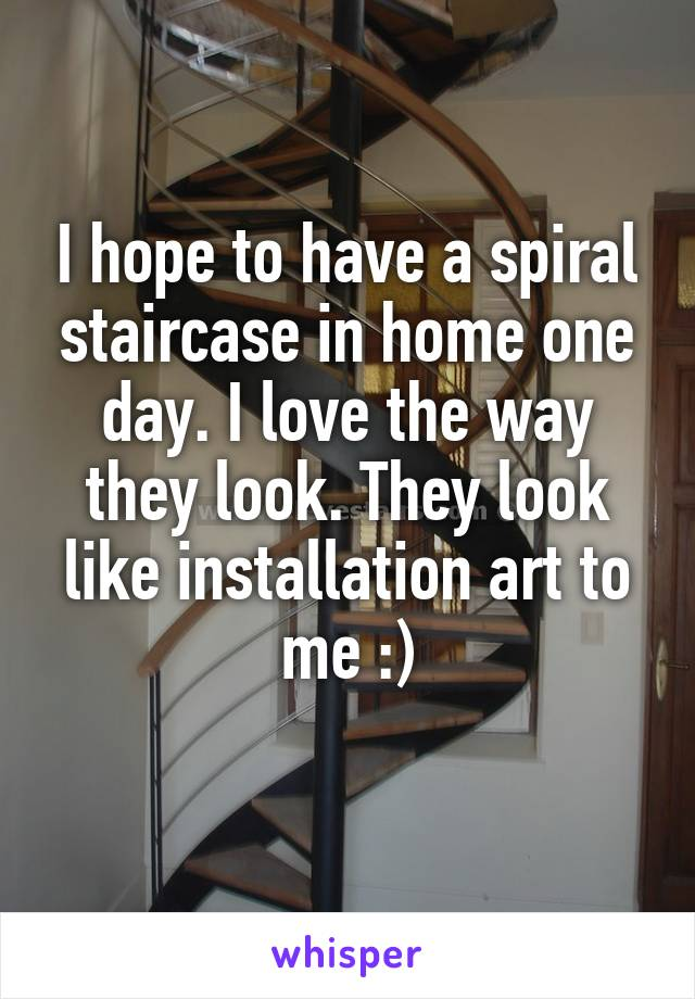 I hope to have a spiral staircase in home one day. I love the way they look. They look like installation art to me :)
