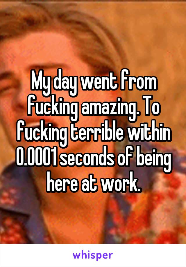 My day went from fucking amazing. To fucking terrible within 0.0001 seconds of being here at work.