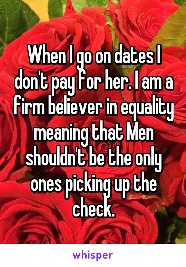 When I go on dates I don't pay for her. I am a firm believer in equality meaning that Men shouldn't be the only ones picking up the check.