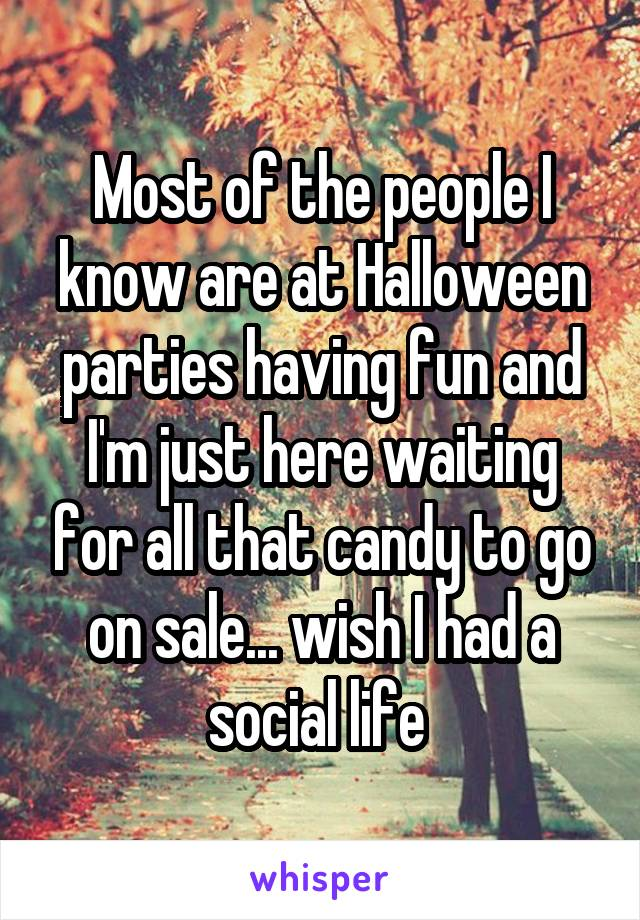 Most of the people I know are at Halloween parties having fun and I'm just here waiting for all that candy to go on sale... wish I had a social life