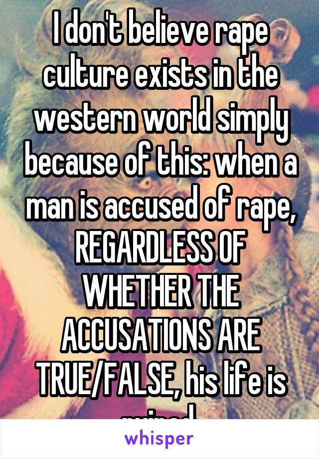 I don't believe rape culture exists in the western world simply because of this: when a man is accused of rape, REGARDLESS OF WHETHER THE ACCUSATIONS ARE TRUE/FALSE, his life is ruined.