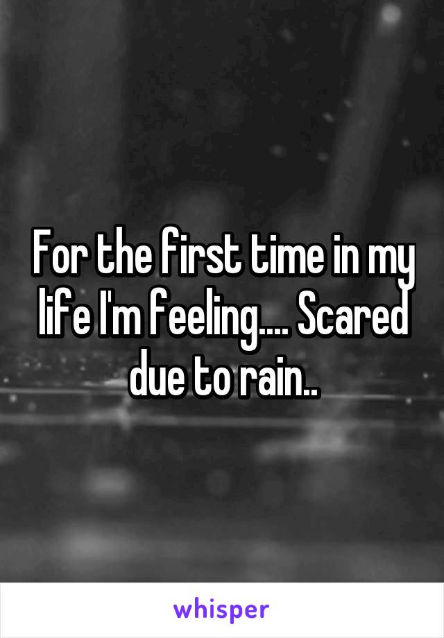 For the first time in my life I'm feeling.... Scared due to rain..