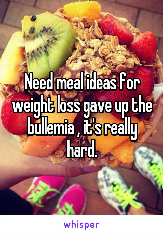 Need meal ideas for weight loss gave up the bullemia , it's really hard.