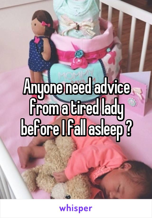 Anyone need advice from a tired lady before I fall asleep ?