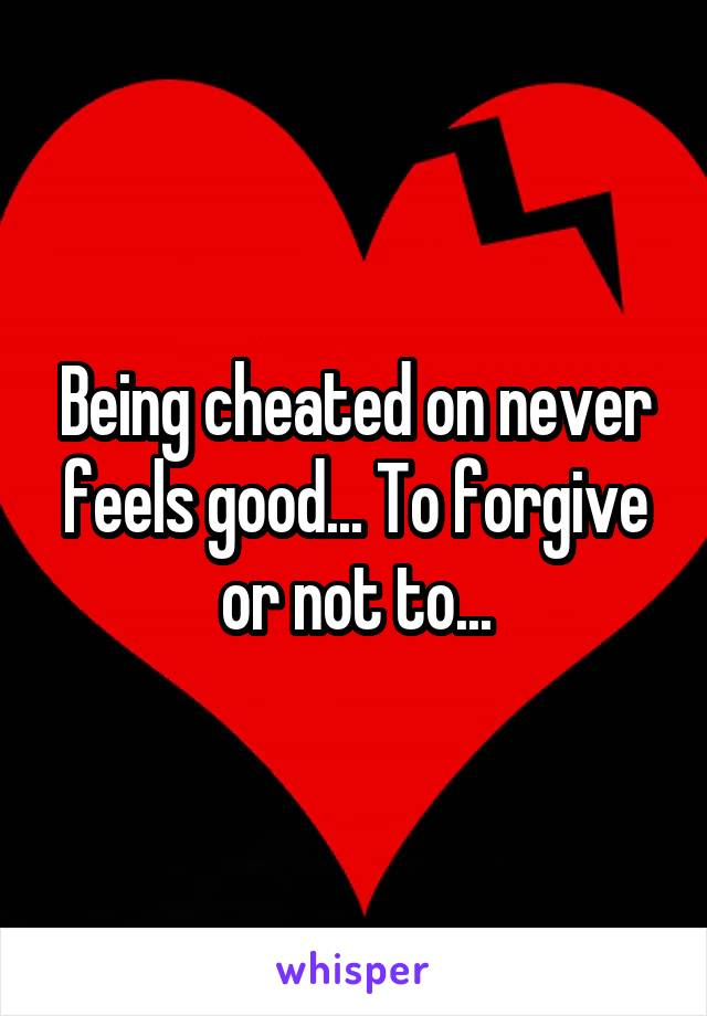 Being cheated on never feels good... To forgive or not to...