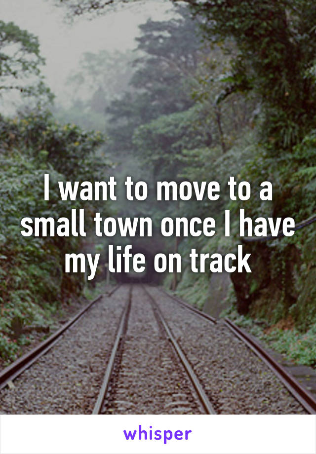 I want to move to a small town once I have my life on track