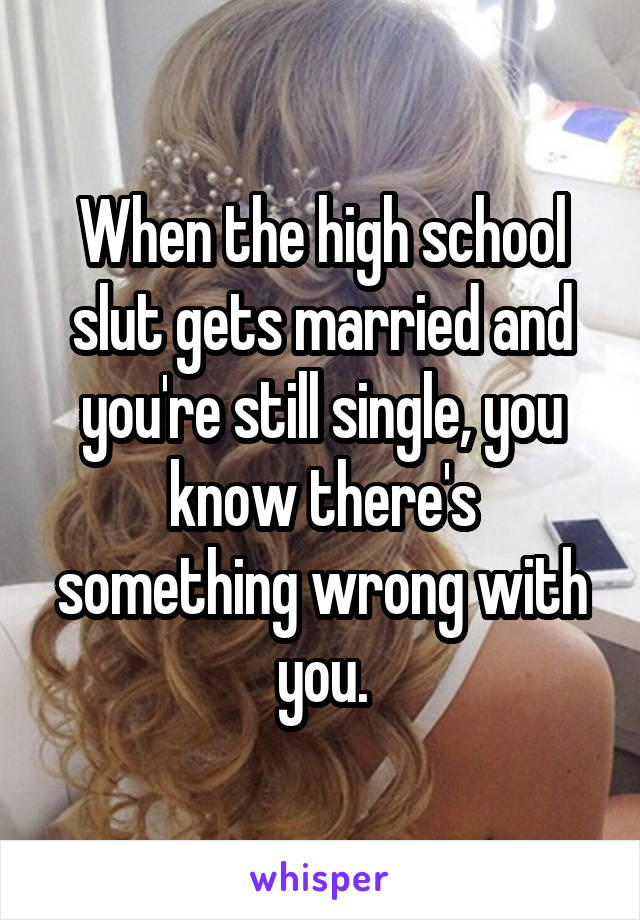 When the high school slut gets married and you're still single, you know there's something wrong with you.