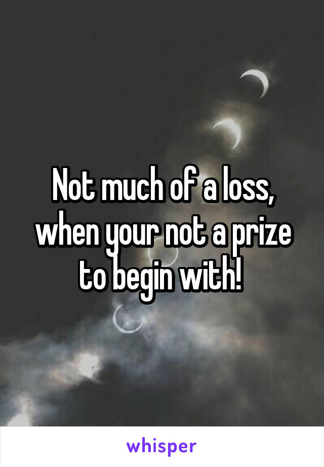 Not much of a loss, when your not a prize to begin with!