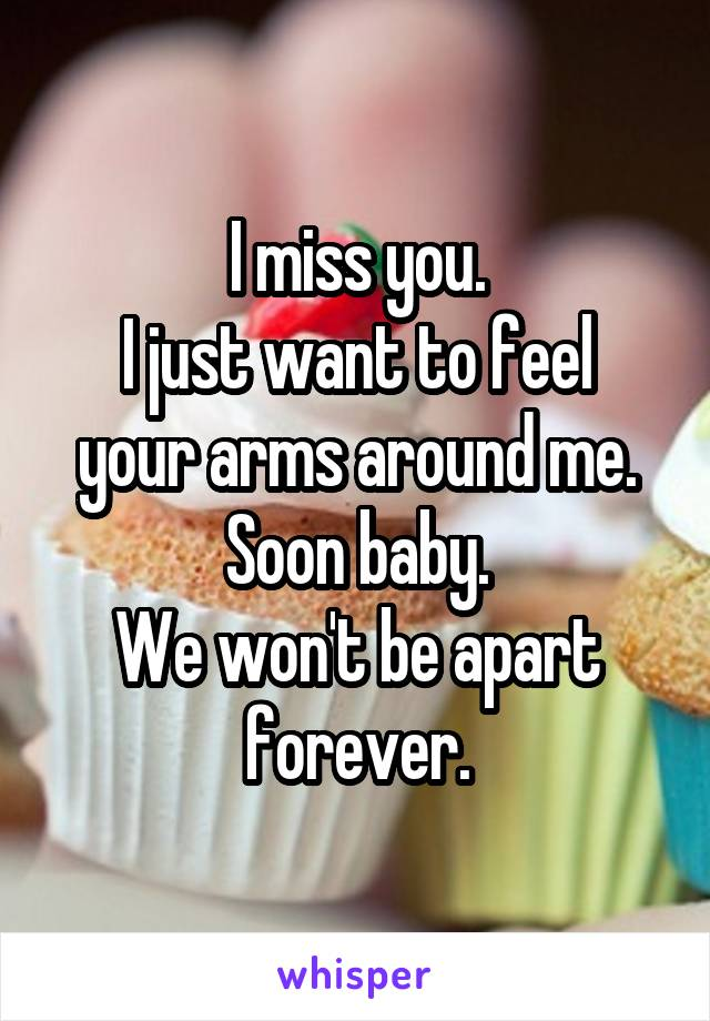 I miss you. I just want to feel your arms around me. Soon baby. We won't be apart forever.