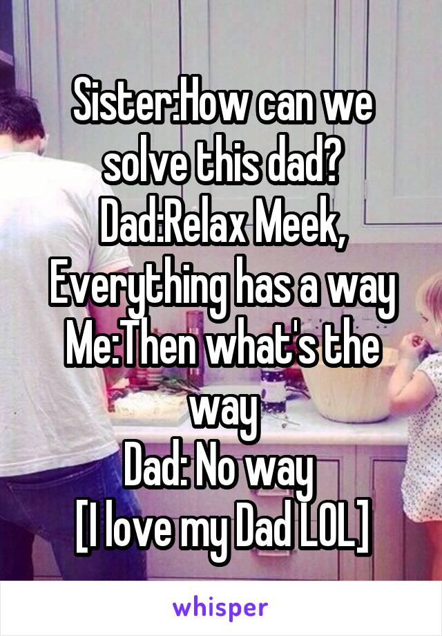 Sister:How can we solve this dad? Dad:Relax Meek, Everything has a way Me:Then what's the way Dad: No way  [I love my Dad LOL]