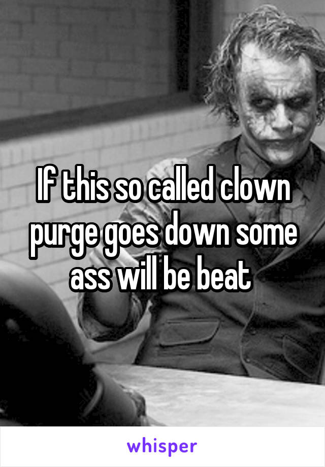 If this so called clown purge goes down some ass will be beat