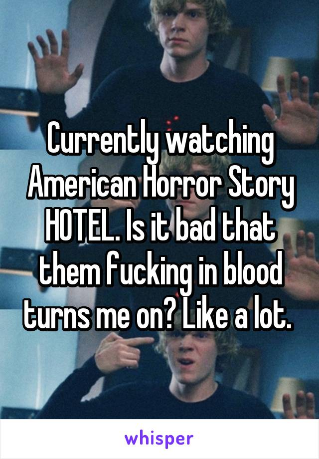 Currently watching American Horror Story HOTEL. Is it bad that them fucking in blood turns me on? Like a lot.