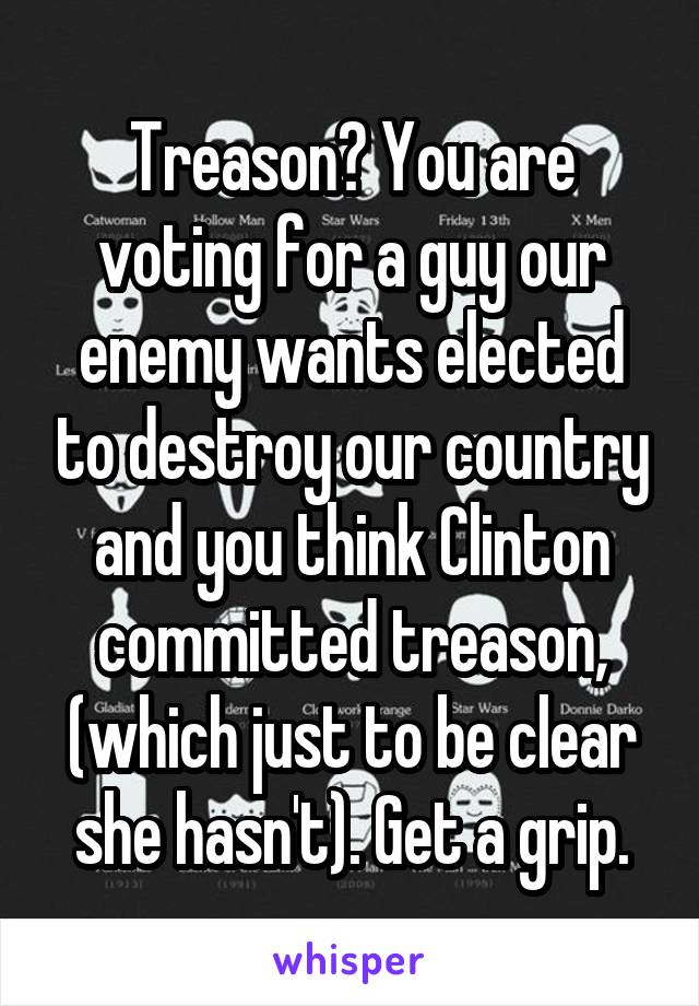 Treason? You are voting for a guy our enemy wants elected to destroy our country and you think Clinton committed treason, (which just to be clear she hasn't). Get a grip.