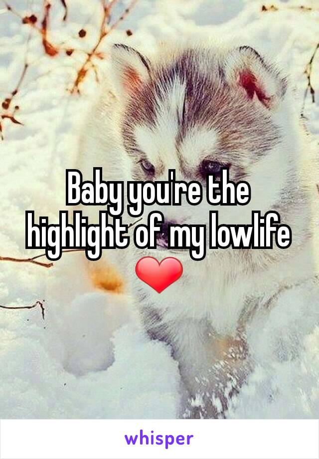 Baby you're the highlight of my lowlife ❤