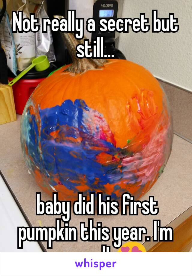 Not really a secret but still...       baby did his first pumpkin this year. I'm so proud! 😍
