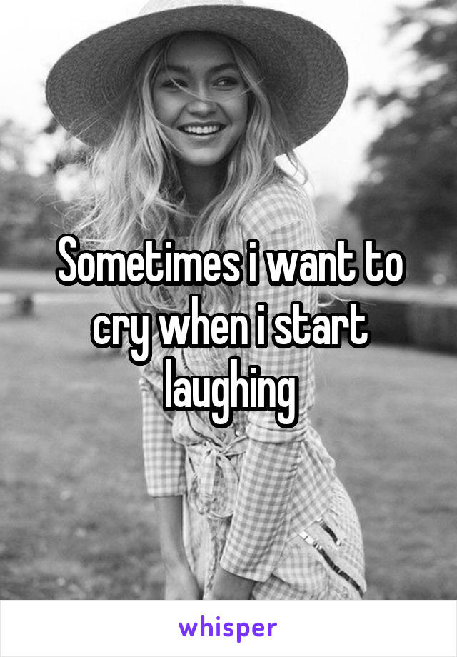 Sometimes i want to cry when i start laughing