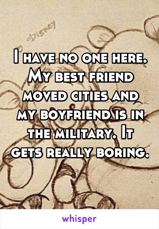 I have no one here. My best friend moved cities and my boyfriend is in the military. It gets really boring.
