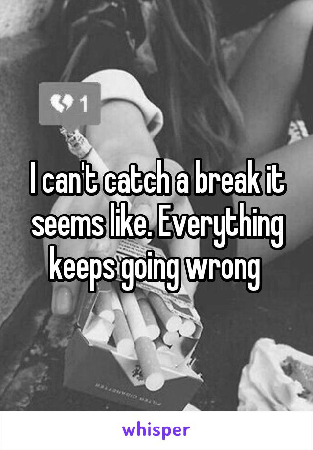 I can't catch a break it seems like. Everything keeps going wrong