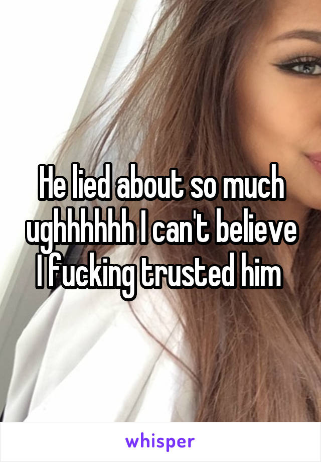 He lied about so much ughhhhhh I can't believe I fucking trusted him