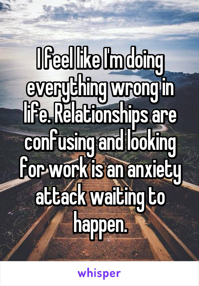I feel like I'm doing everything wrong in life. Relationships are confusing and looking for work is an anxiety attack waiting to happen.