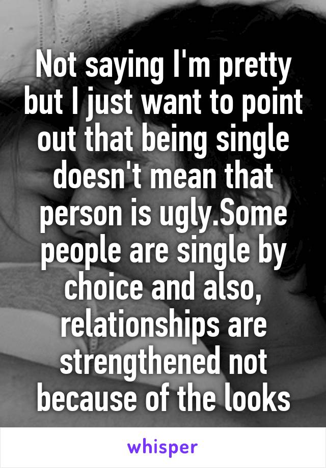 Not saying I'm pretty but I just want to point out that being single doesn't mean that person is ugly.Some people are single by choice and also, relationships are strengthened not because of the looks