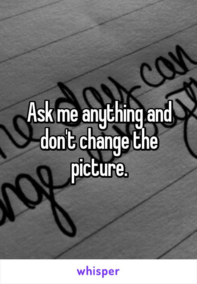 Ask me anything and don't change the picture.