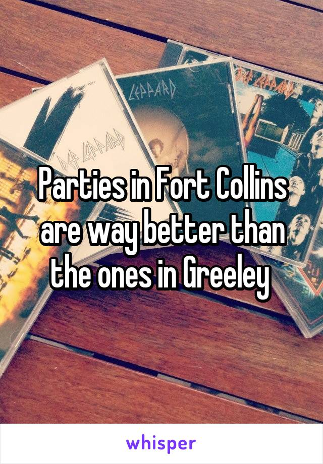 Parties in Fort Collins are way better than the ones in Greeley