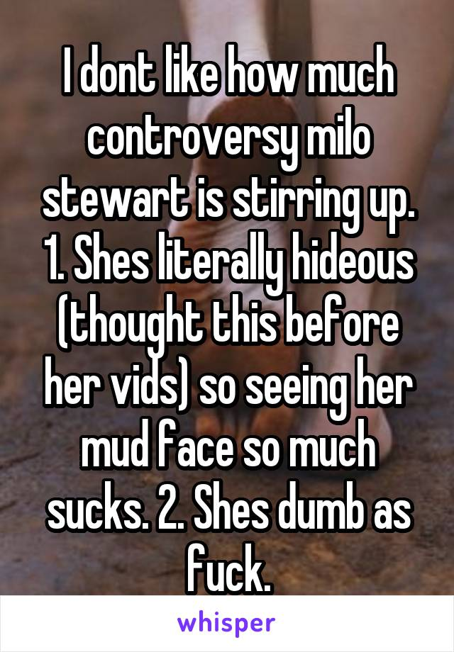 I dont like how much controversy milo stewart is stirring up. 1. Shes literally hideous (thought this before her vids) so seeing her mud face so much sucks. 2. Shes dumb as fuck.