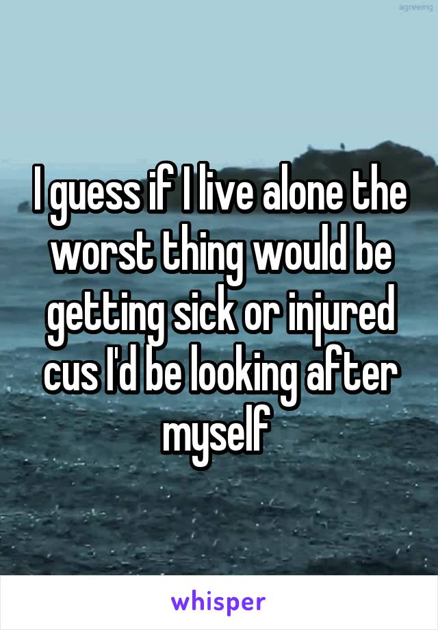 I guess if I live alone the worst thing would be getting sick or injured cus I'd be looking after myself