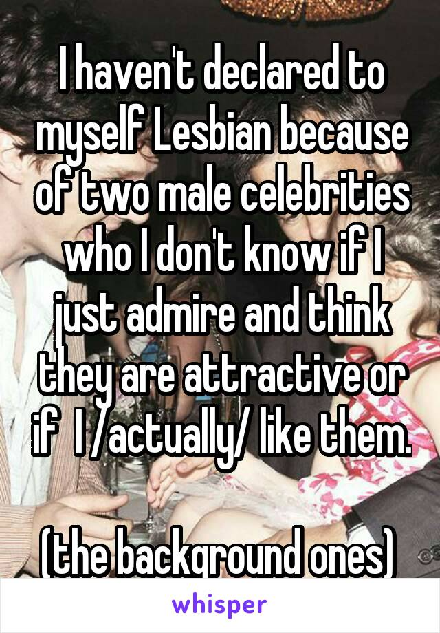 I haven't declared to myself Lesbian because of two male celebrities who I don't know if I just admire and think they are attractive or if  I /actually/ like them.  (the background ones)