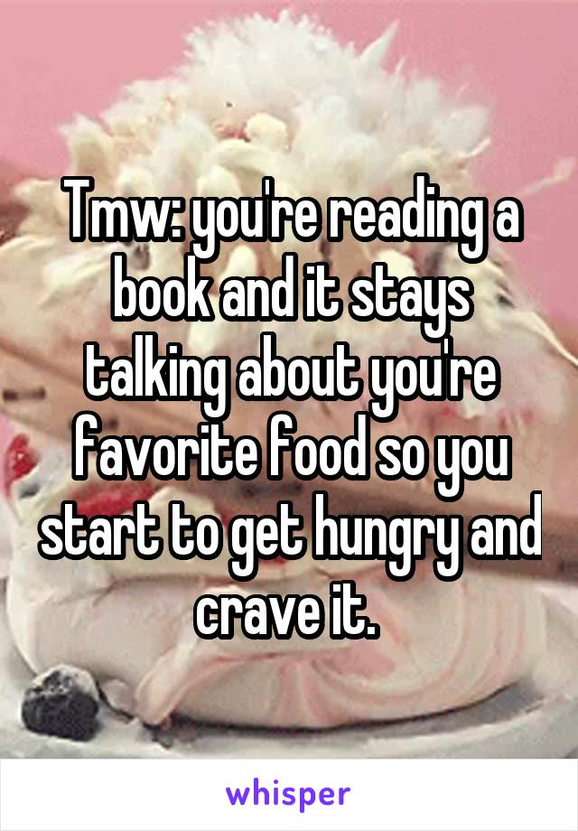 Tmw: you're reading a book and it stays talking about you're favorite food so you start to get hungry and crave it.