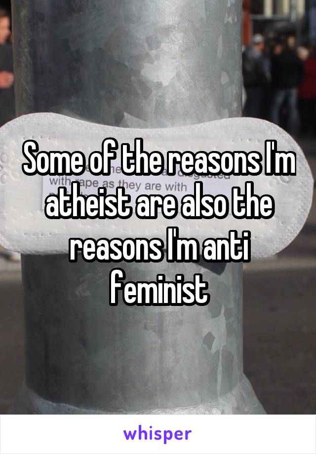 Some of the reasons I'm atheist are also the reasons I'm anti feminist