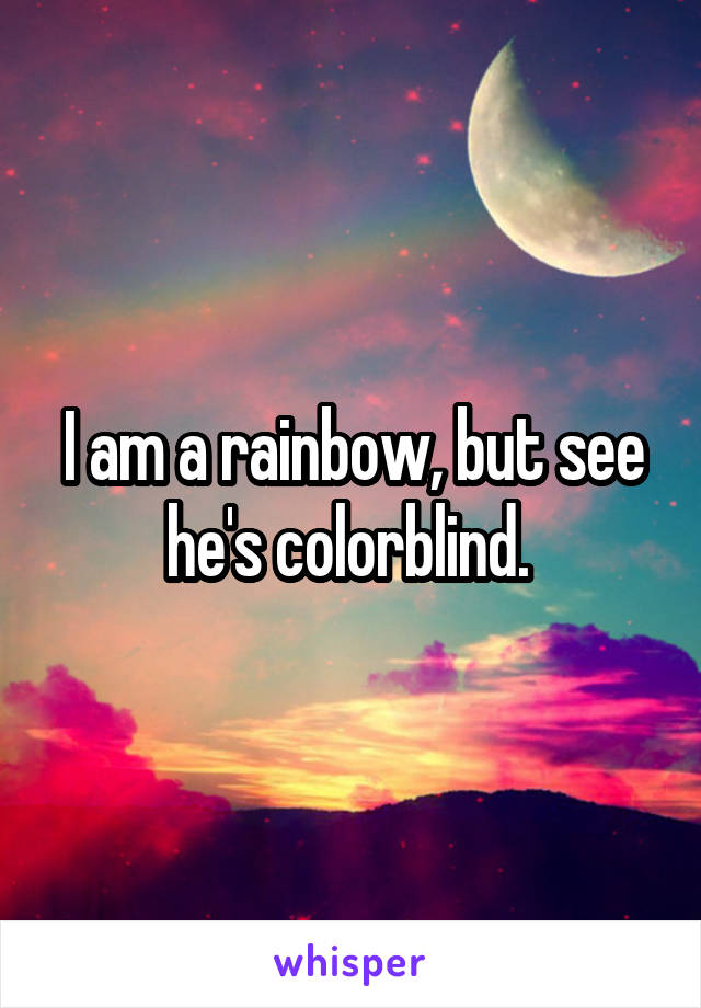 I am a rainbow, but see he's colorblind.