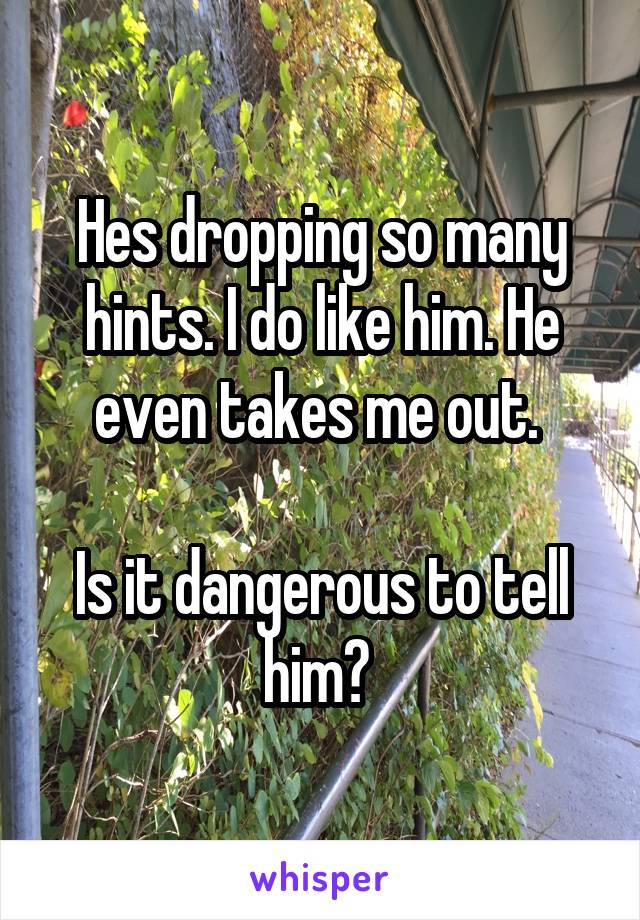 Hes dropping so many hints. I do like him. He even takes me out.   Is it dangerous to tell him?