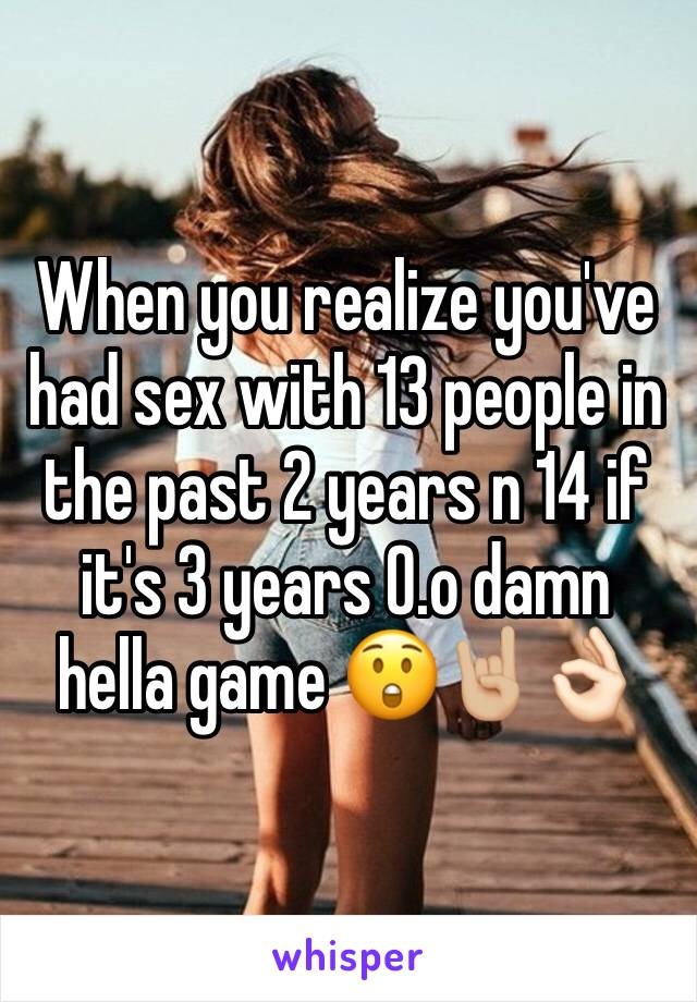 When you realize you've had sex with 13 people in the past 2 years n 14 if it's 3 years 0.o damn hella game 😲🤘🏼👌🏻