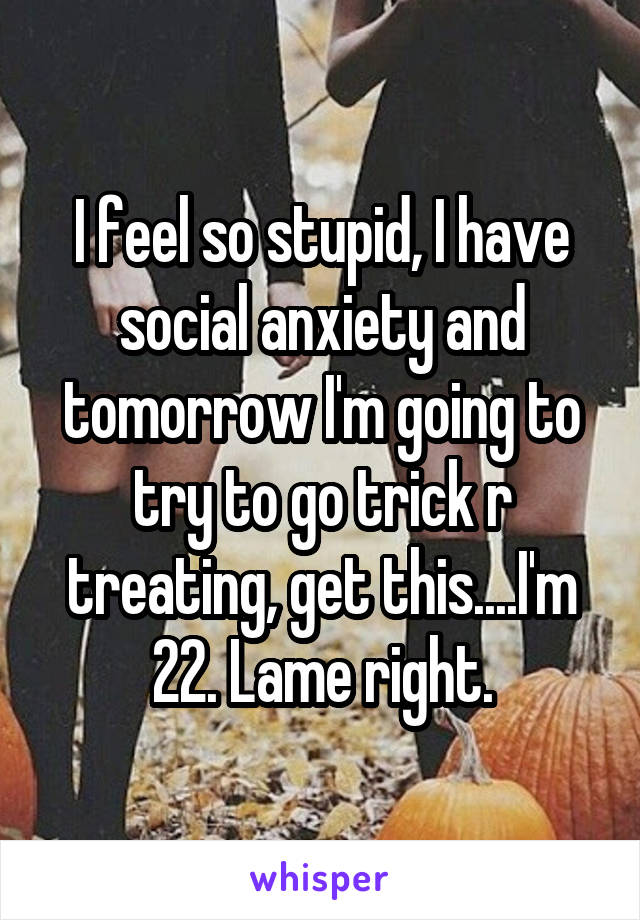 I feel so stupid, I have social anxiety and tomorrow I'm going to try to go trick r treating, get this....I'm 22. Lame right.