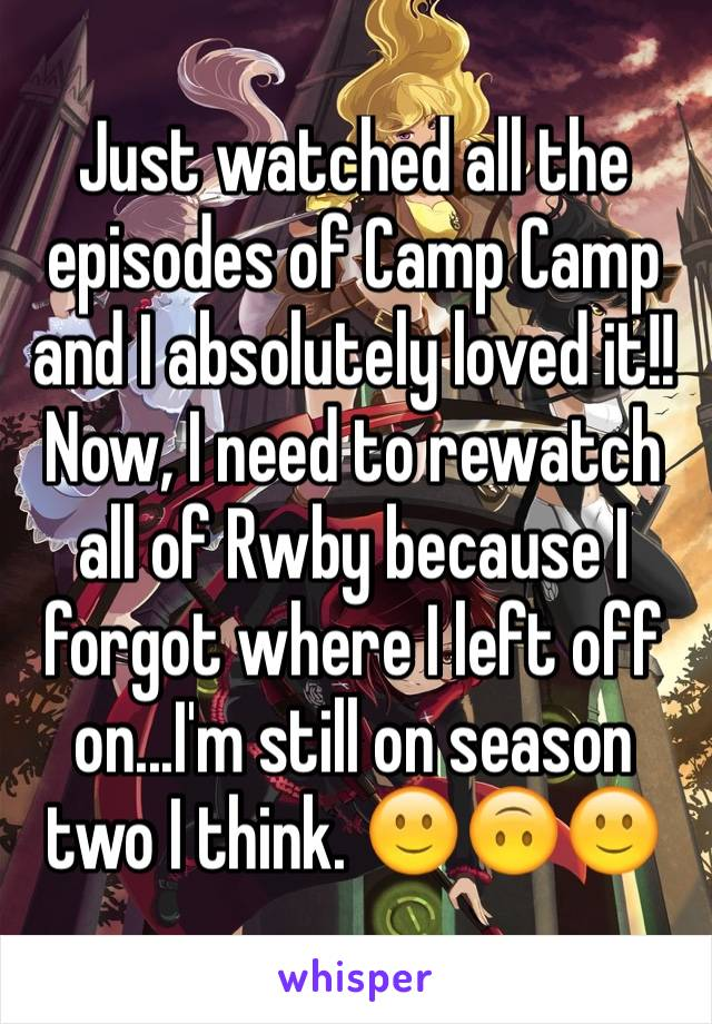 Just watched all the episodes of Camp Camp and I absolutely loved it!! Now, I need to rewatch all of Rwby because I forgot where I left off on...I'm still on season two I think. 🙂🙃🙂